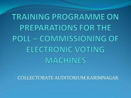 COLLECTORATE AUDITORIUM,KARIMNAGAR. Topics EVM - INTRODUCTION REQUIREMENT OF VOTING MACHINES EVM FIRST LEVEL CHECK RANDOMIZATIONS PREPARATION OF EVMs-BU.