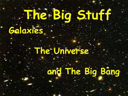 The Big Stuff Galaxies The Universe and The Big Bang.