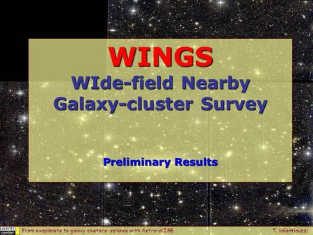 WINGS WIde-field Nearby Galaxy-cluster Survey Preliminary Results From exoplanets to galaxy clusters: science with Astro-WISE T. Valentinuzzi.