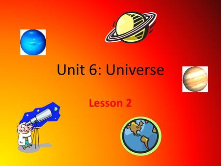 Unit 6: Universe Lesson 2. The Expanding Universe Today, most scientist think the universe began as a huge explosion, or ________, about ___ billion years.