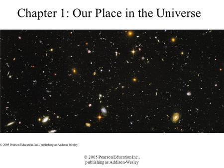 © 2005 Pearson Education Inc., publishing as Addison-Wesley Chapter 1: Our Place in the Universe.