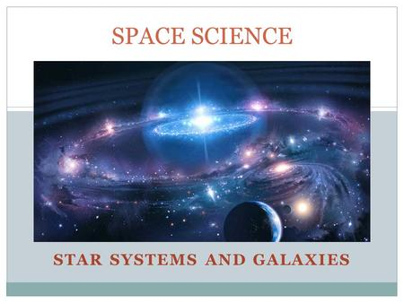 STAR SYSTEMS AND GALAXIES SPACE SCIENCE. Star Systems and Planets  Our solar system has a medium sized star, the sun.  More than half of all stars.