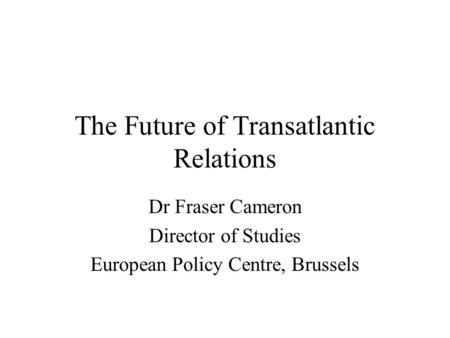 The Future of Transatlantic Relations Dr Fraser Cameron Director of Studies European Policy Centre, Brussels.