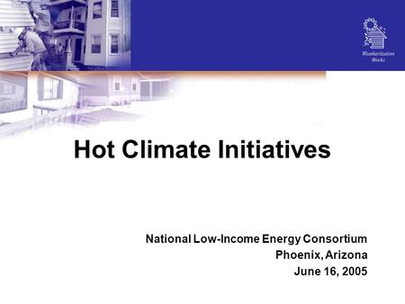 Hot Climate Initiatives National Low-Income Energy Consortium Phoenix, Arizona June 16, 2005.