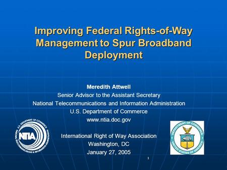 1 Improving Federal Rights-of-Way Management to Spur Broadband Deployment Meredith Attwell Senior Advisor to the Assistant Secretary National Telecommunications.