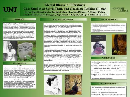Mental Illness in Literature: Case Studies of Sylvia Plath and Charlotte Perkins Gilman Darby Dyer, Department of English, College of Arts and Sciences.
