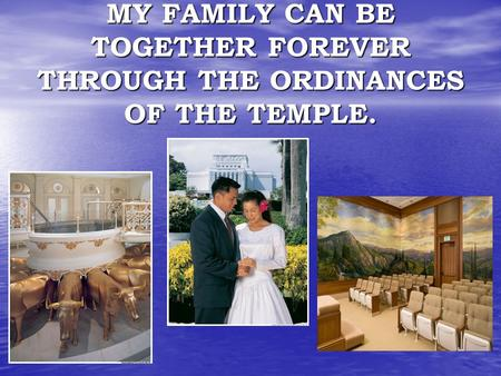 MY FAMILY CAN BE TOGETHER FOREVER THROUGH THE ORDINANCES OF THE TEMPLE.