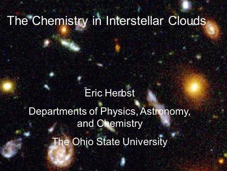 The Chemistry in Interstellar Clouds Eric Herbst Departments of Physics, Astronomy, and Chemistry The Ohio State University.