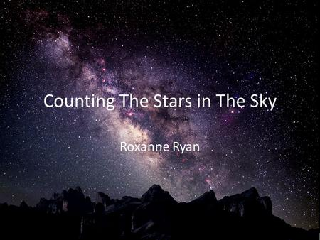 Counting The Stars in The Sky Roxanne Ryan. Philosophical Models 1750 Thomas Wright proposed that the universe was contained between two concentric.