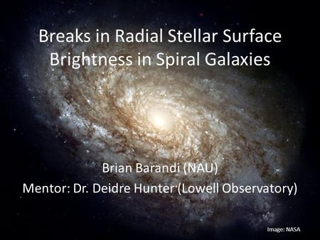 Breaks in Radial Stellar Surface Brightness in Spiral Galaxies Brian Barandi (NAU) Mentor: Dr. Deidre Hunter (Lowell Observatory) Image: NASA.