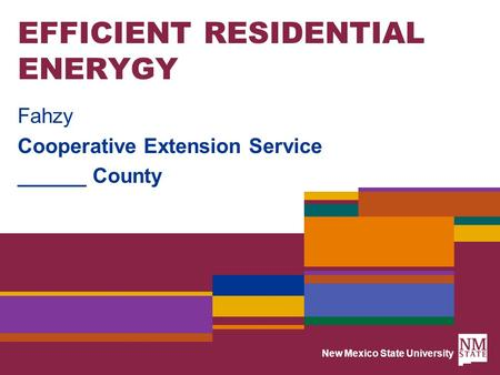 New Mexico State University EFFICIENT RESIDENTIAL ENERYGY Fahzy Cooperative Extension Service ______ County.