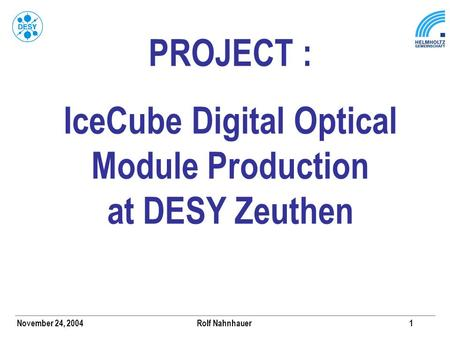 November 24, 2004 Rolf Nahnhauer1 PROJECT : IceCube Digital Optical Module Production at DESY Zeuthen.