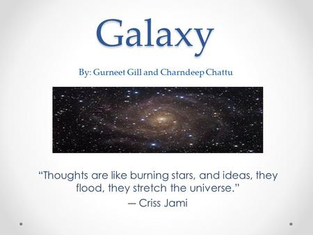 "Galaxy ""Thoughts are like burning stars, and ideas, they flood, they stretch the universe."" ― Criss Jami By: Gurneet Gill and Charndeep Chattu."