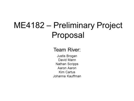 ME4182 – Preliminary Project Proposal Justis Brogan David Mann Nathan Scripps Aaron Kim Cartus Johanna Kauffman Team River: