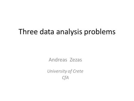 Three data analysis problems Andreas Zezas University of Crete CfA.