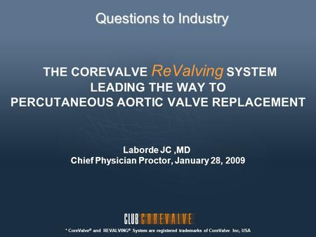 THE COREVALVE ReValving SYSTEM LEADING THE WAY TO PERCUTANEOUS AORTIC VALVE REPLACEMENT Laborde JC,MD Chief Physician Proctor, January 28, 2009 * CoreValve.
