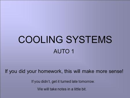 COOLING SYSTEMS AUTO 1 If you did your homework, this will make more sense! If you didn't, get it turned late tomorrow. We will take notes in a little.