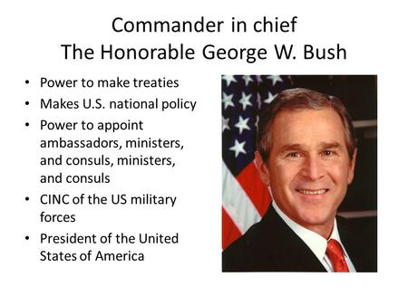Commander in chief The Honorable George W. Bush Power to make treaties Makes U.S. national policy Power to appoint ambassadors, ministers, and consuls,