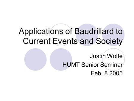 Applications of Baudrillard to Current Events and Society Justin Wolfe HUMT Senior Seminar Feb. 8 2005.