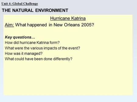 Unit 4: Global Challenge Hurricane Katrina Aim: What happened in New Orleans 2005? Key questions… How did hurricane Katrina form? What were the various.