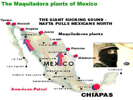 The Maquiladora plants of Mexico. Most of the plants are within 5o miles of the USA border.