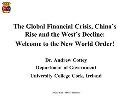 Department of Government The Global Financial Crisis, China's Rise and the West's Decline: Welcome to the New World Order! Dr. Andrew Cottey Department.