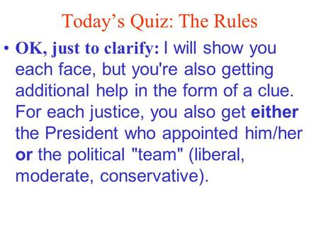 Today's Quiz: The Rules OK, just to clarify: I will show you each face, but you're also getting additional help in the form of a clue. For each justice,