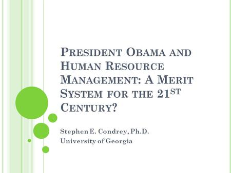 P RESIDENT O BAMA AND H UMAN R ESOURCE M ANAGEMENT : A M ERIT S YSTEM FOR THE 21 ST C ENTURY ? Stephen E. Condrey, Ph.D. University of Georgia.