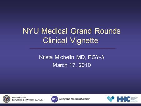 NYU Medical Grand Rounds Clinical Vignette Krista Michelin MD, PGY-3 March 17, 2010 U NITED S TATES D EPARTMENT OF V ETERANS A FFAIRS.