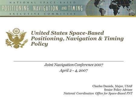 United States Space-Based Positioning, Navigation & Timing Policy Joint Navigation Conference 2007 April 2 - 4, 2007 Charles Daniels, Major, USAF Senior.
