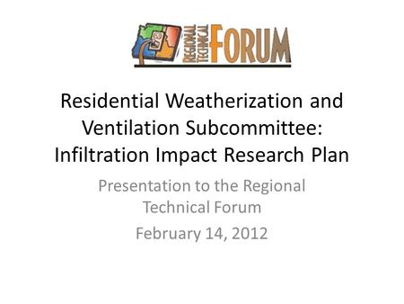 Residential Weatherization and Ventilation Subcommittee: Infiltration Impact Research Plan Presentation to the Regional Technical Forum February 14, 2012.
