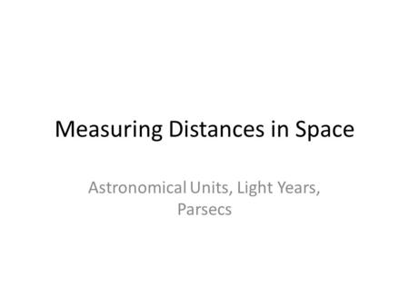 Measuring Distances in Space Astronomical Units, Light Years, Parsecs.