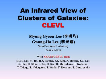 An Infrared View of Clusters of Galaxies: CLEVL Myung Gyoon Lee ( 李明均 ) Gwang-Ho Lee ( 李光鎬 ) Seoul National University Seoul, Korea AKARI/CLEVL team With.