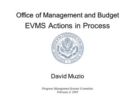 Office of Management and Budget Program Management Systems Committee February 8, 2005 EVMS Actions in Process David Muzio.