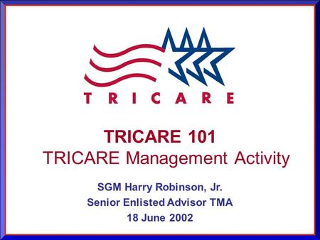 As of 9/14/2015 1 TRICARE 101 TRICARE Management Activity SGM Harry Robinson, Jr. Senior Enlisted Advisor TMA 18 June 2002.