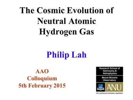 The Cosmic Evolution of Neutral Atomic Hydrogen Gas AAO Colloquium 5th February 2015 Philip Lah.