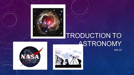 INTRODUCTION TO ASTRONOMY SNC 1D. ASTRONOMY Astronomy is the study of the universe and its contents. Ex. examining the atmosphere of Mars People who watch.
