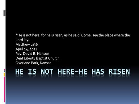6 He is not here: for he is risen, as he said. Come, see the place where the Lord lay. Matthew 28:6 April 24, 2011 Rev. David B. Hanson Deaf Liberty Baptist.