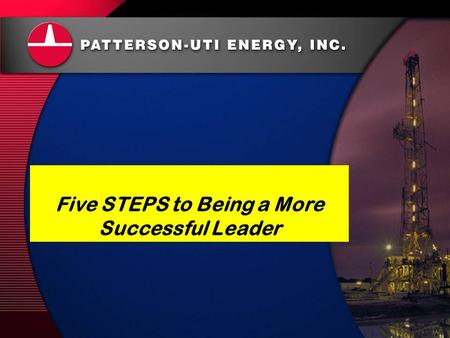 Patterson-UTI Energy, Inc. Safety 24/7 May 2007 Five STEPS to Being a More Successful Leader.