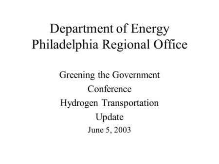 Department of Energy Philadelphia Regional Office Greening the Government Conference Hydrogen Transportation Update June 5, 2003.