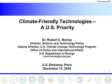 1 15 December 2004 Climate-Friendly Technologies – A U.S. Priority Dr. Robert C. Marlay Director, Science and Technology Policy Deputy Director, U.S. Climate.