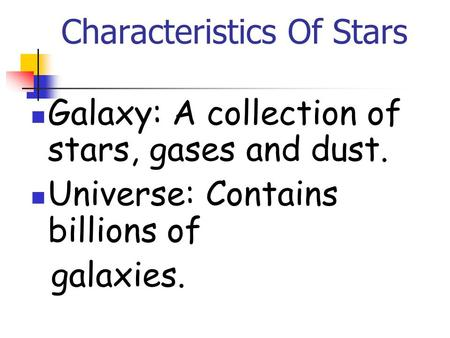 Characteristics Of Stars Galaxy: A collection of stars, gases and dust. Universe: Contains billions of galaxies.