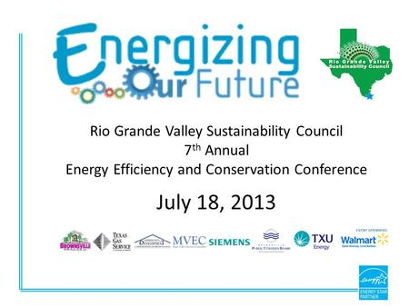 Rio Grande Valley Sustainability Council 7 th Annual Energy Efficiency and Conservation Conference July 18, 2013.