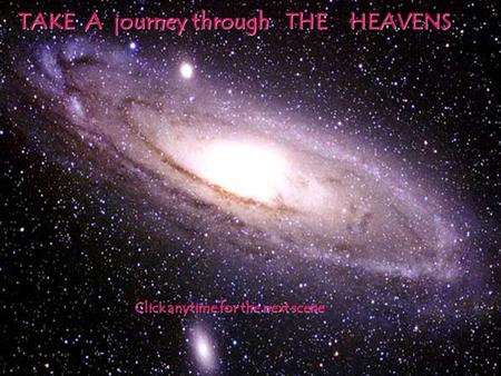 TAKE A journey through THE HEAVENS Click anytime for the next scene.