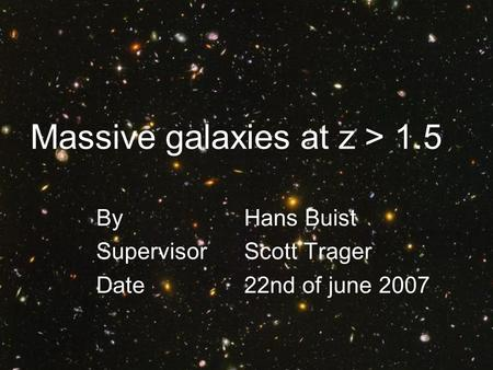 Massive galaxies at z > 1.5 By Hans Buist Supervisor Scott Trager Date22nd of june 2007.