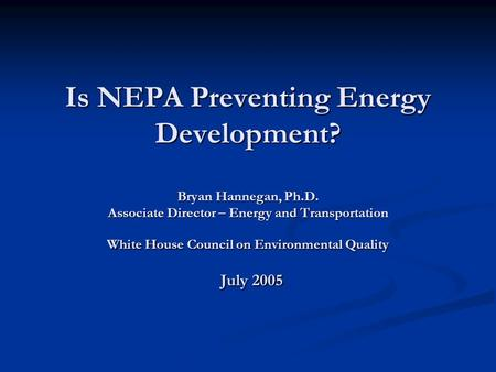 Is NEPA Preventing Energy Development? Bryan Hannegan, Ph.D. Associate Director – Energy and Transportation White House Council on Environmental Quality.
