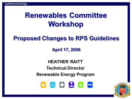 California Energy Commission HEATHER RAITT Technical Director Renewable Energy Program Proposed Changes to RPS Guidelines April 17, 2006 Proposed Changes.