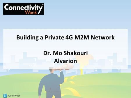 #ConnWeek Building a Private 4G M2M Network Dr. Mo Shakouri Alvarion.
