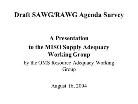 Draft SAWG/RAWG Agenda Survey A Presentation to the MISO Supply Adequacy Working Group by the OMS Resource Adequacy Working Group August 16, 2004.