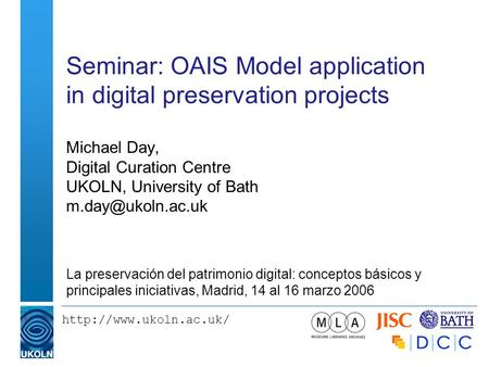 Seminar: OAIS Model application in digital preservation projects Michael Day, Digital Curation Centre UKOLN, University of Bath.